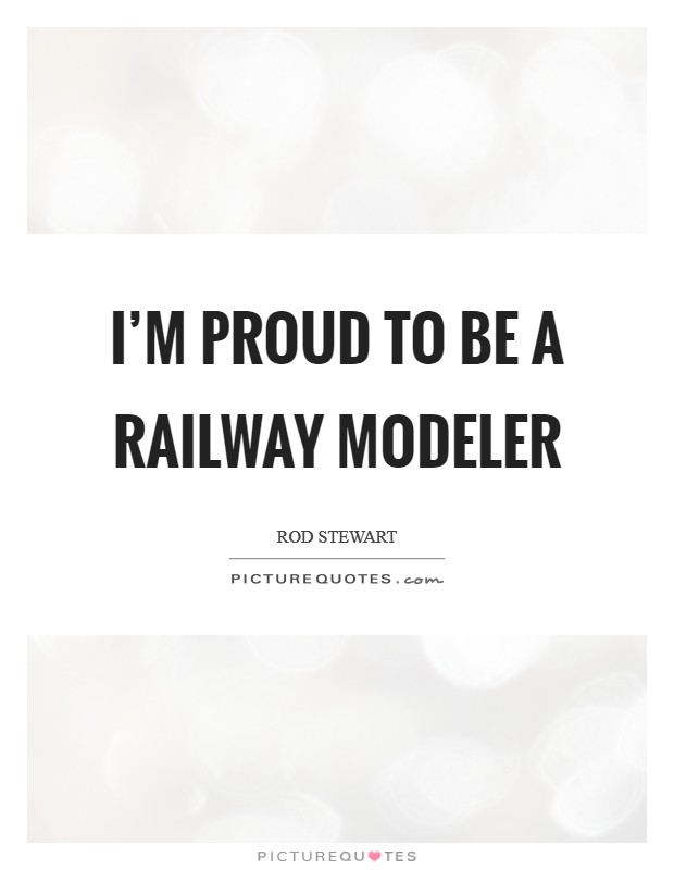 I'm proud to be a railway modeler Picture Quote #1