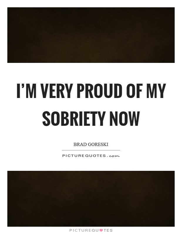 I'm very proud of my sobriety now Picture Quote #1