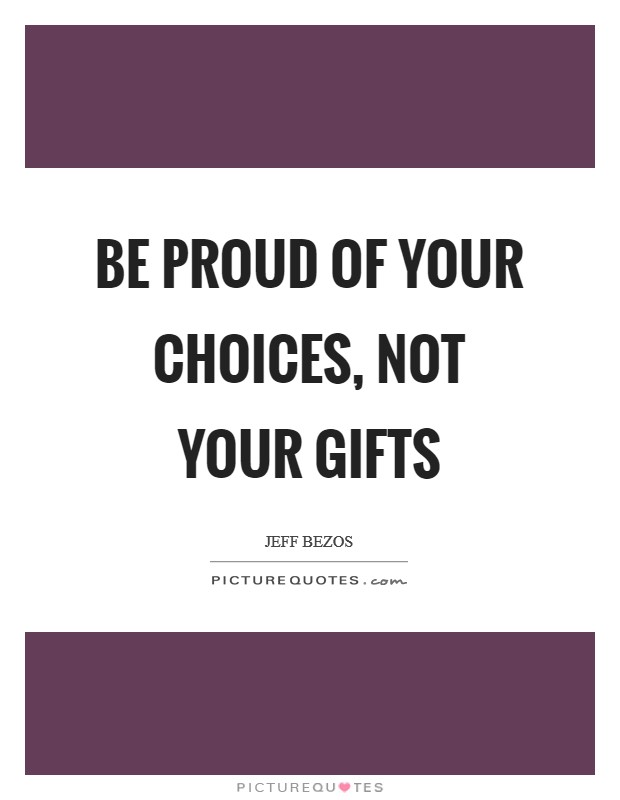 Be proud of your choices, not your gifts Picture Quote #1
