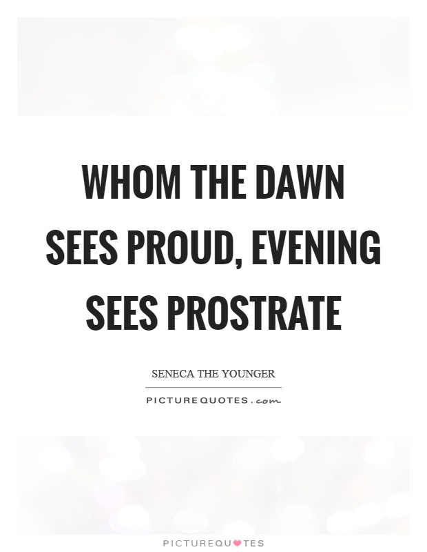 Whom the dawn sees proud, evening sees prostrate Picture Quote #1