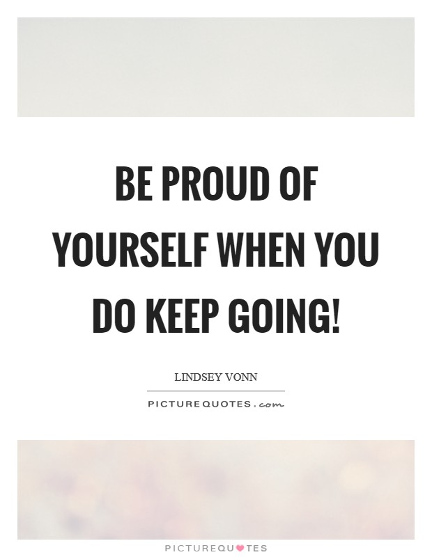 Be proud of yourself when you do keep going! Picture Quote #1