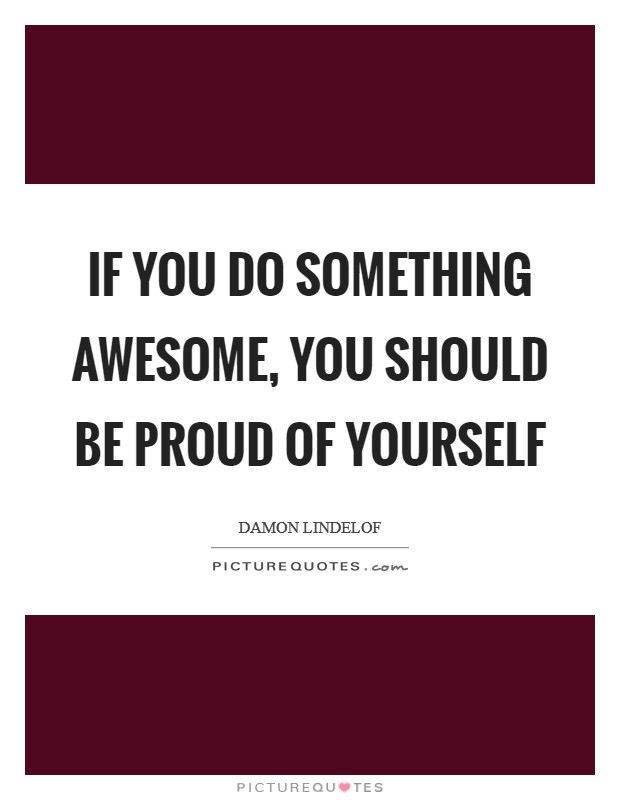 If you do something awesome, you should be proud of yourself Picture Quote #1