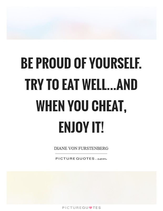 Be proud of yourself. Try to eat well...and when you cheat, enjoy it! Picture Quote #1