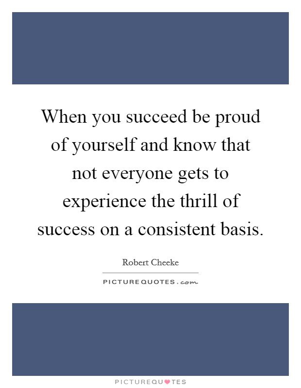 When you succeed be proud of yourself and know that not everyone gets to experience the thrill of success on a consistent basis Picture Quote #1