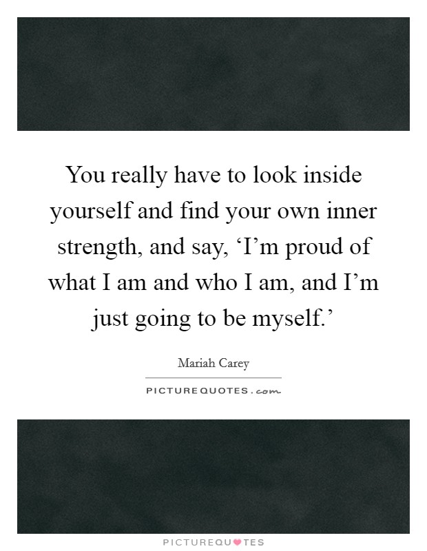 You really have to look inside yourself and find your own inner strength, and say, 'I'm proud of what I am and who I am, and I'm just going to be myself.' Picture Quote #1