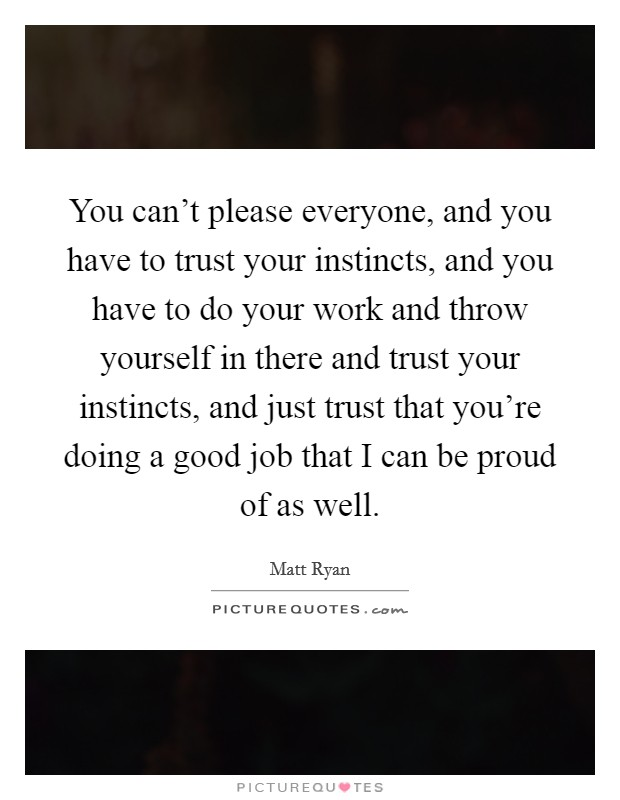 You can't please everyone, and you have to trust your instincts, and you have to do your work and throw yourself in there and trust your instincts, and just trust that you're doing a good job that I can be proud of as well Picture Quote #1