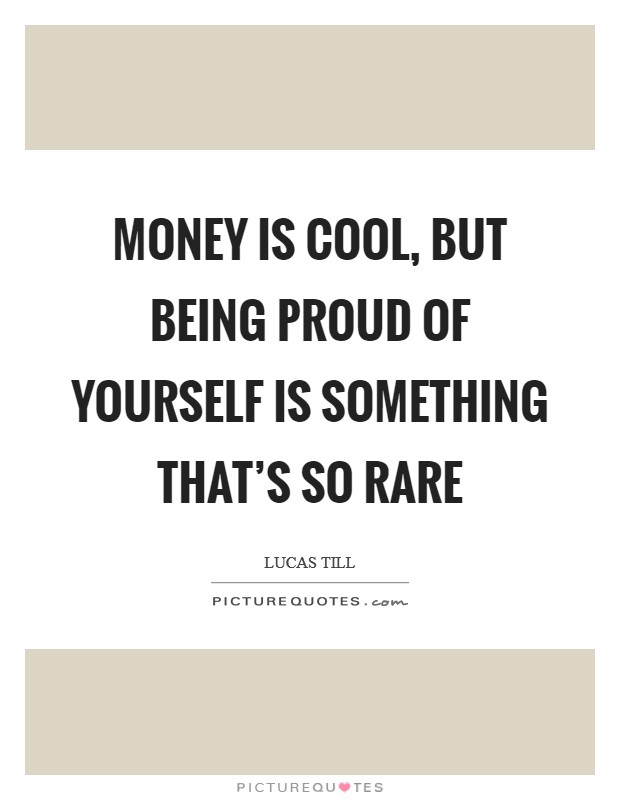 Money is cool, but being proud of yourself is something that's so rare Picture Quote #1