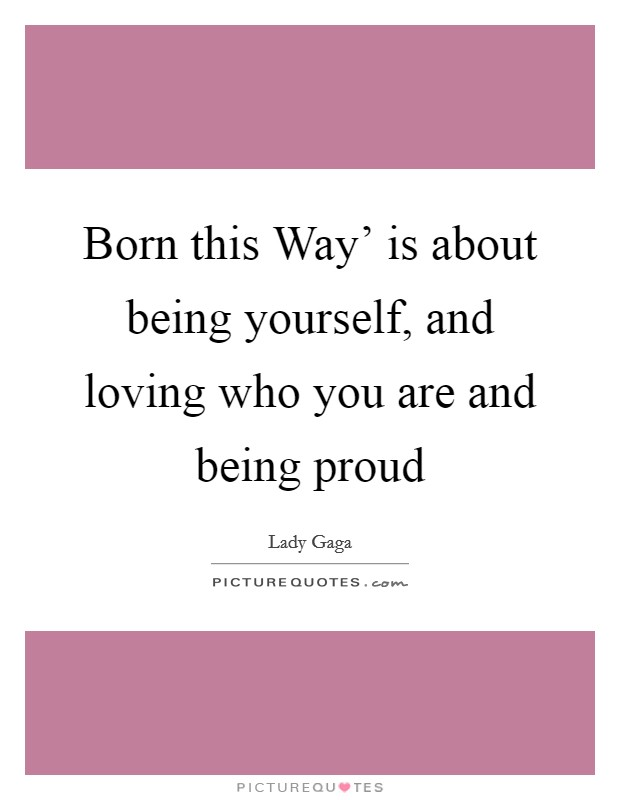 Born this Way' is about being yourself, and loving who you are and being proud Picture Quote #1