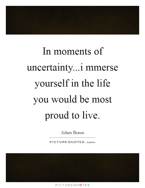 In moments of uncertainty...i mmerse yourself in the life you would be most proud to live Picture Quote #1