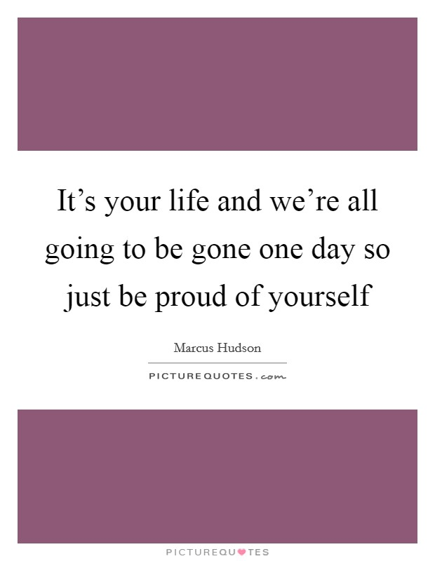 It's your life and we're all going to be gone one day so just be proud of yourself Picture Quote #1