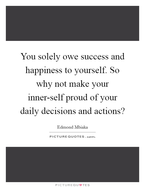 You solely owe success and happiness to yourself. So why not make your inner-self proud of your daily decisions and actions? Picture Quote #1