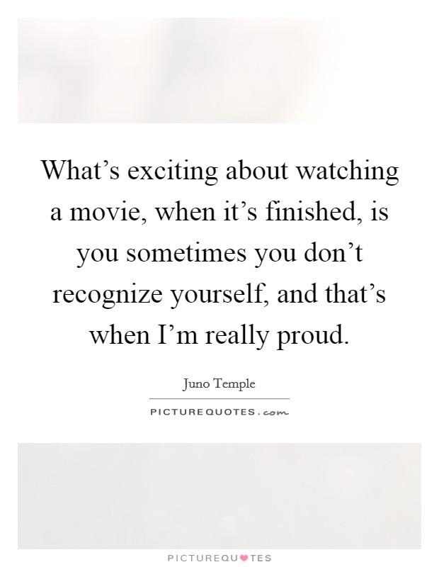 What's exciting about watching a movie, when it's finished, is you sometimes you don't recognize yourself, and that's when I'm really proud Picture Quote #1