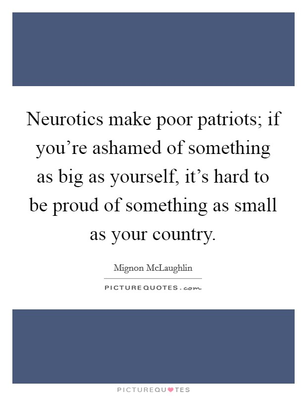 Neurotics make poor patriots; if you're ashamed of something as big as yourself, it's hard to be proud of something as small as your country Picture Quote #1