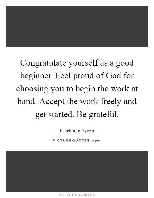 Congratulate yourself as a good beginner. Feel proud of God for choosing you to begin the work at hand. Accept the work freely and get started. Be grateful Picture Quote #1
