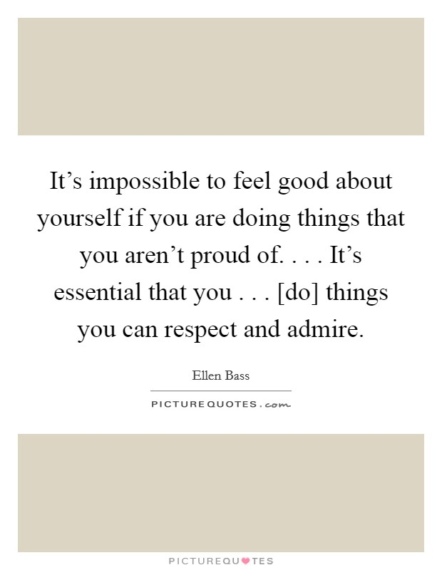 It's impossible to feel good about yourself if you are doing things that you aren't proud of. . . . It's essential that you . . . [do] things you can respect and admire Picture Quote #1