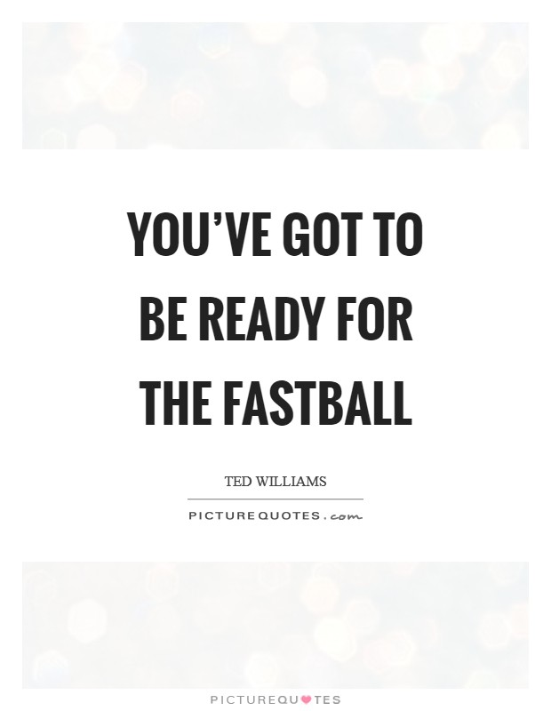 You've got to be ready for the fastball Picture Quote #1