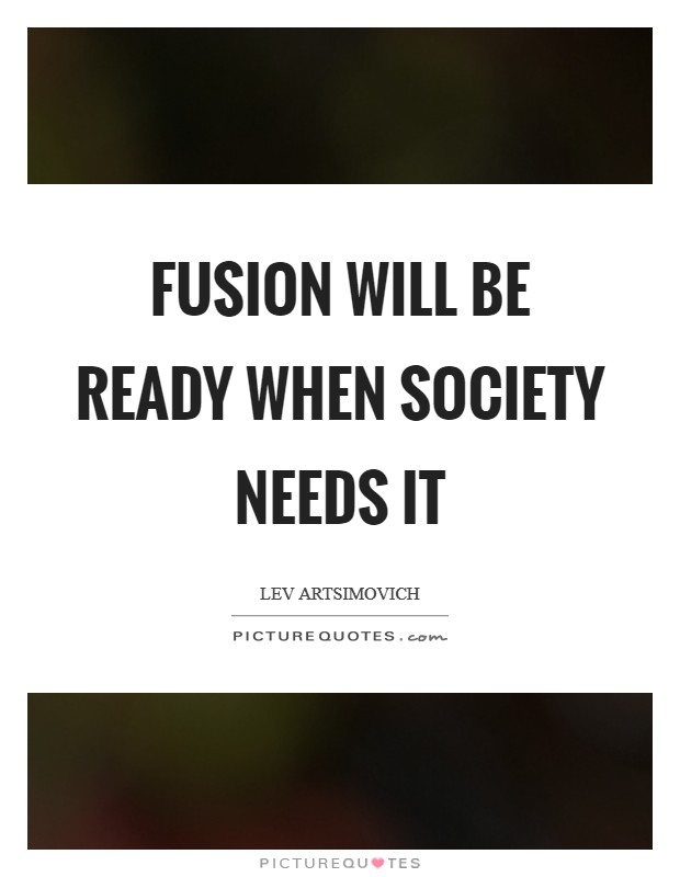 Fusion will be ready when society needs it Picture Quote #1