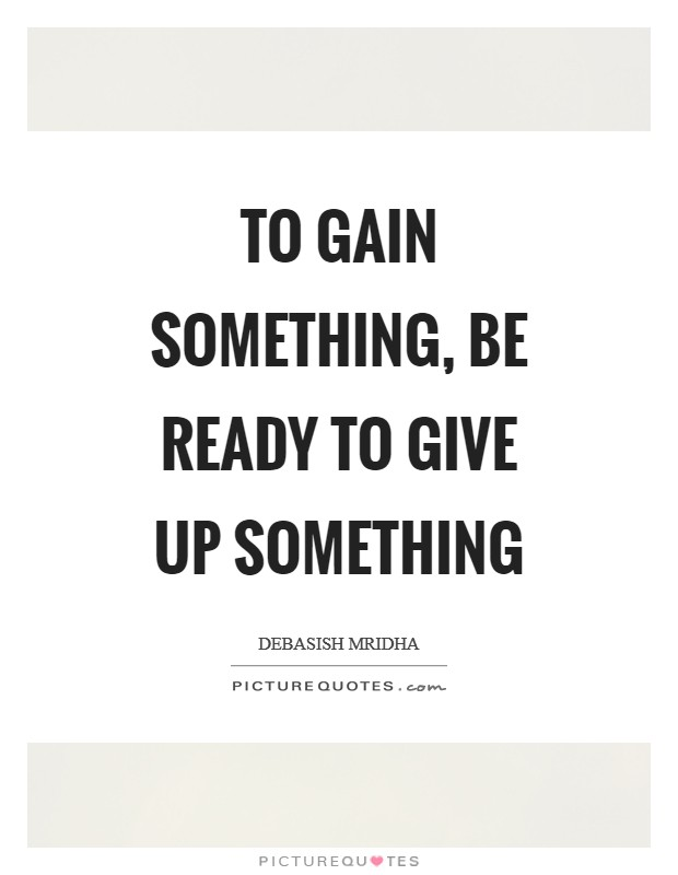 To gain something, be ready to give up something Picture Quote #1