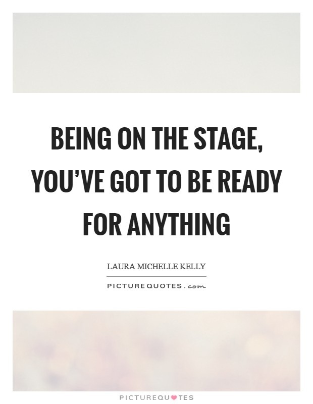 Being on the stage, you've got to be ready for anything Picture Quote #1