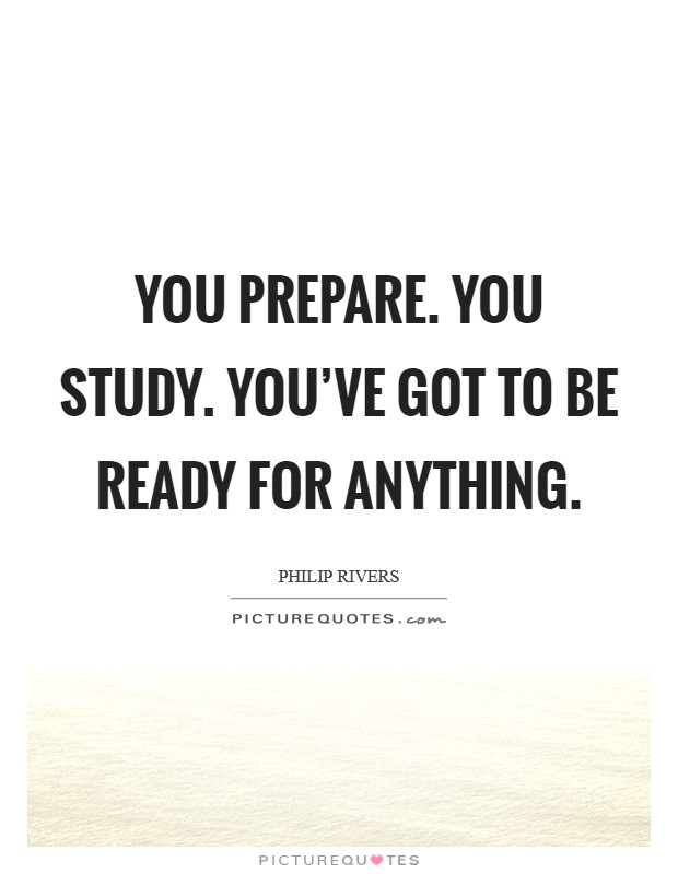 You prepare. You study. You've got to be ready for anything Picture Quote #1