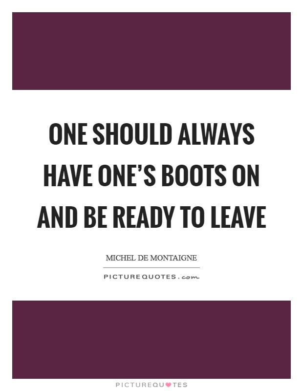 One should always have one's boots on and be ready to leave Picture Quote #1