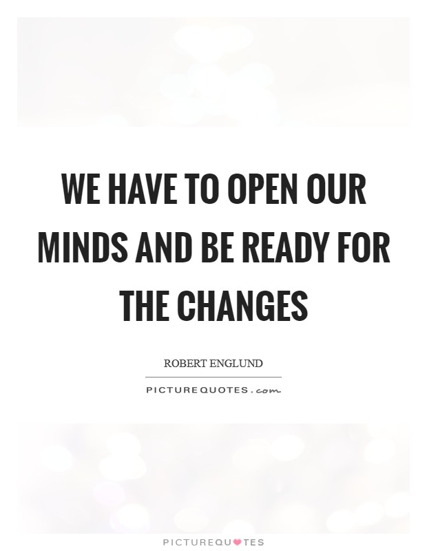 We have to open our minds and be ready for the changes Picture Quote #1