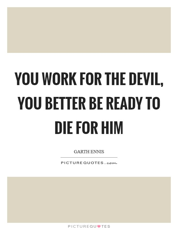 You work for the devil, you better be ready to die for him Picture Quote #1