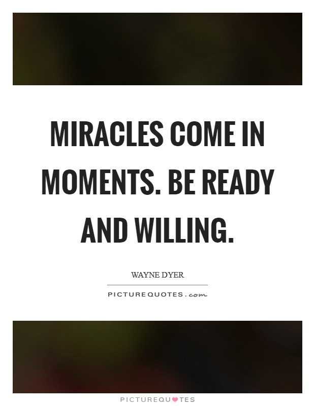 Miracles come in moments. Be ready and willing Picture Quote #1