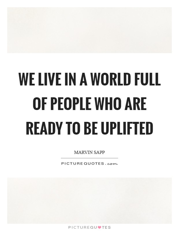 We live in a world full of people who are ready to be uplifted Picture Quote #1