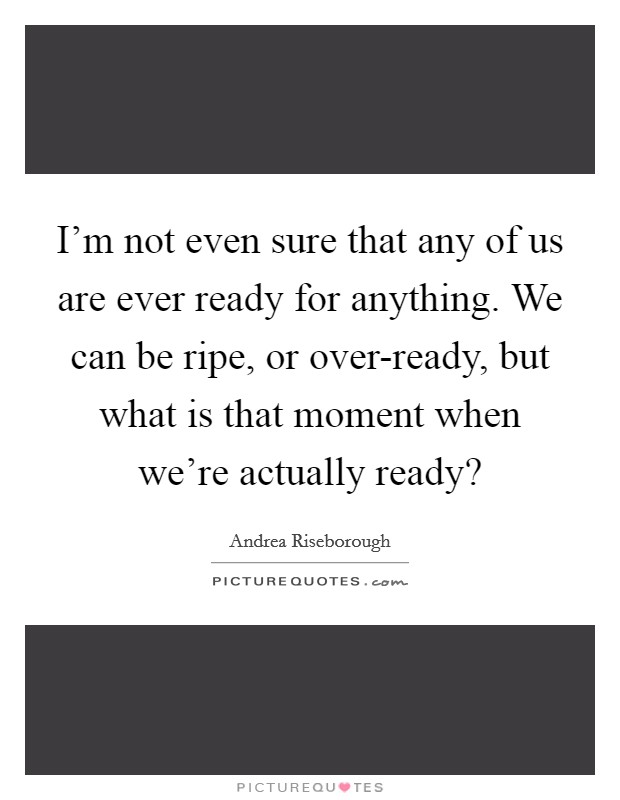 I'm not even sure that any of us are ever ready for anything. We can be ripe, or over-ready, but what is that moment when we're actually ready? Picture Quote #1