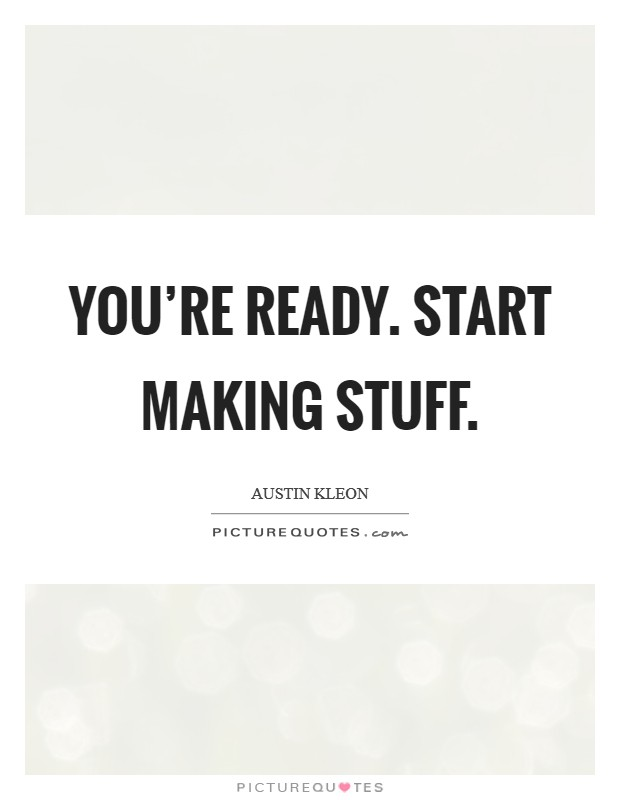 You're ready. Start making stuff. Picture Quote #1