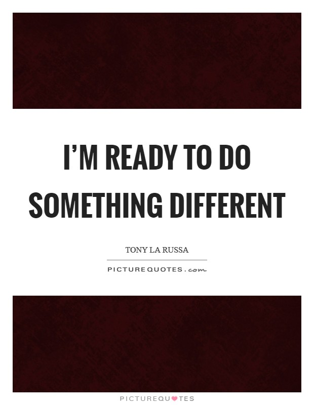 I'm ready to do something different Picture Quote #1