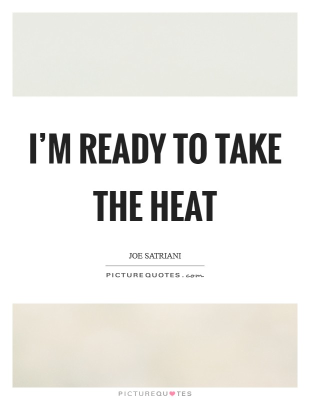 I'm ready to take the heat Picture Quote #1