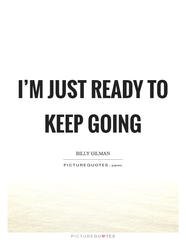 I'm just ready to keep going Picture Quote #1
