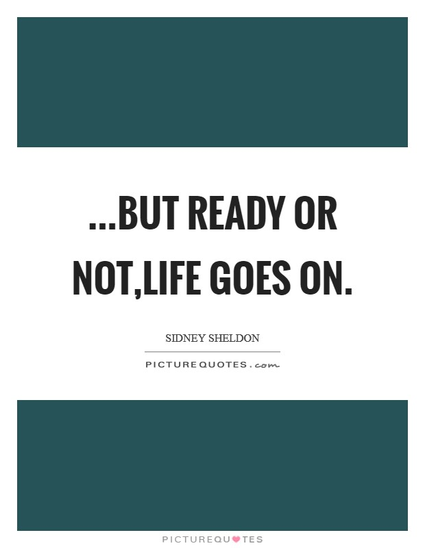 ...but ready or not,life goes on Picture Quote #1