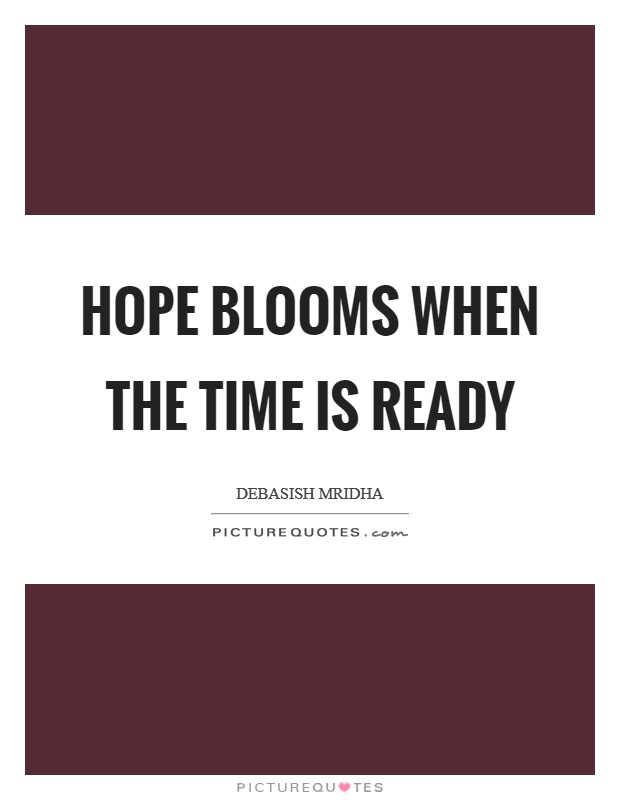 Hope blooms when the time is ready Picture Quote #1