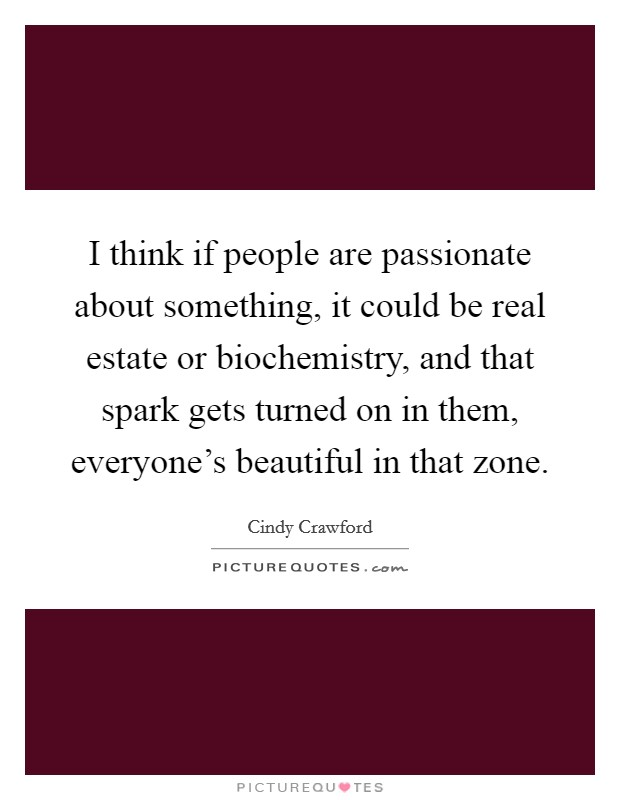I think if people are passionate about something, it could be real estate or biochemistry, and that spark gets turned on in them, everyone's beautiful in that zone Picture Quote #1