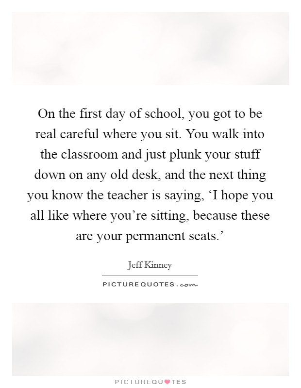 On the first day of school, you got to be real careful where you sit. You walk into the classroom and just plunk your stuff down on any old desk, and the next thing you know the teacher is saying, 'I hope you all like where you're sitting, because these are your permanent seats.' Picture Quote #1