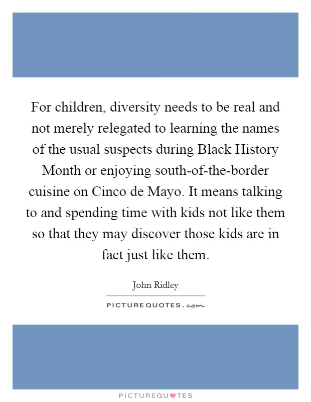 For children, diversity needs to be real and not merely relegated to learning the names of the usual suspects during Black History Month or enjoying south-of-the-border cuisine on Cinco de Mayo. It means talking to and spending time with kids not like them so that they may discover those kids are in fact just like them Picture Quote #1