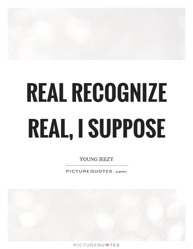 Real recognize real, I suppose | Picture Quotes