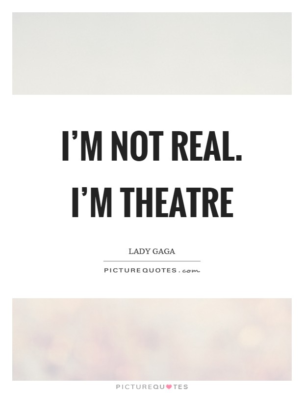 I'm not real. I'm theatre Picture Quote #1