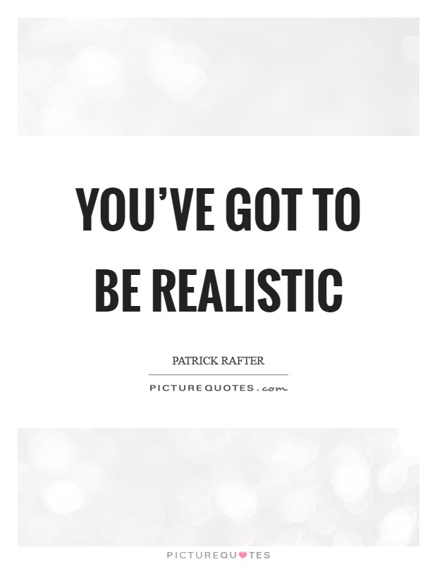 You've got to be realistic Picture Quote #1