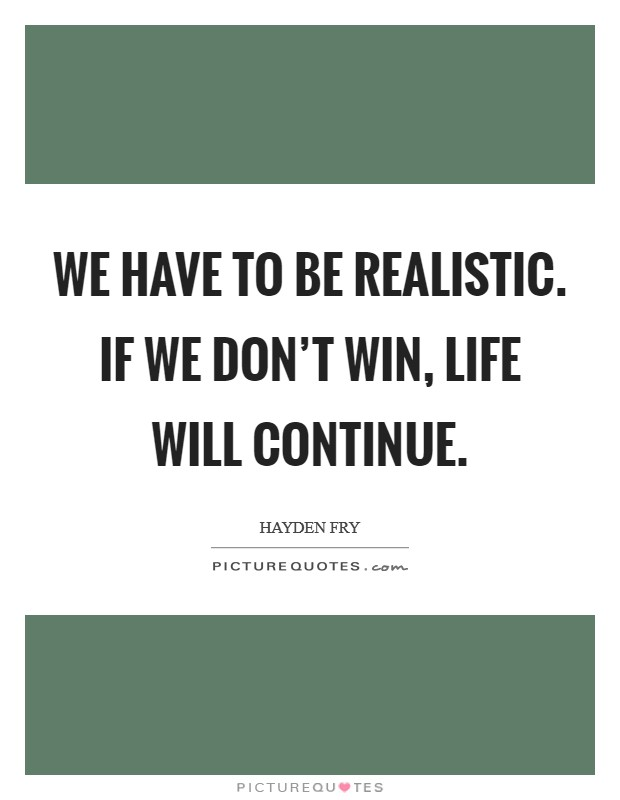 We have to be realistic. If we don't win, life will continue Picture Quote #1