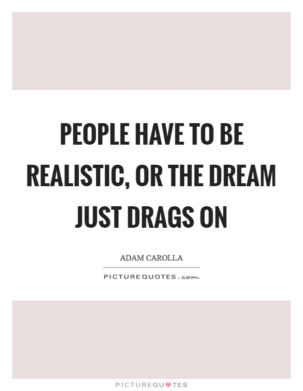 People have to be realistic, or the dream just drags on Picture Quote #1