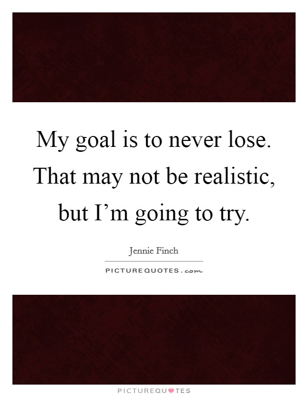 My goal is to never lose. That may not be realistic, but I'm going to try Picture Quote #1