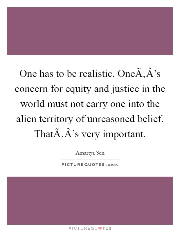 One has to be realistic. One's concern for equity and justice in the world must not carry one into the alien territory of unreasoned belief. That's very important Picture Quote #1