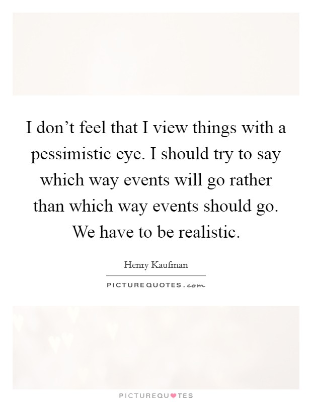 I don't feel that I view things with a pessimistic eye. I should try to say which way events will go rather than which way events should go. We have to be realistic Picture Quote #1