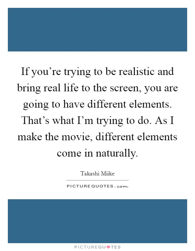 If you're trying to be realistic and bring real life to the screen, you are going to have different elements. That's what I'm trying to do. As I make the movie, different elements come in naturally Picture Quote #1