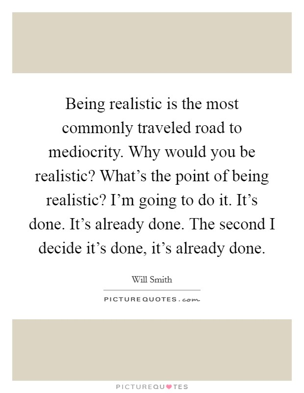 Being realistic is the most commonly traveled road to mediocrity. Why would you be realistic? What's the point of being realistic? I'm going to do it. It's done. It's already done. The second I decide it's done, it's already done Picture Quote #1