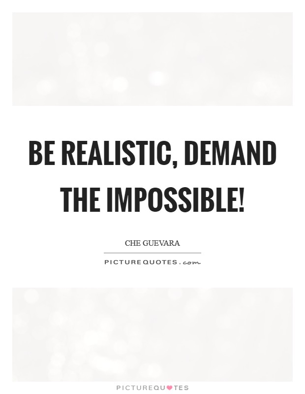 Be realistic, demand the impossible! Picture Quote #1